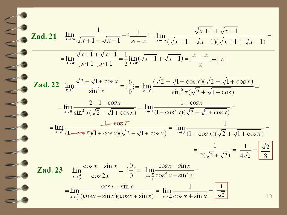 9 Zad. 17 Zad. 18 bo mianownik dąży do 0 po wartościach dodatnich i ujemnych, co widać Zad. 19 W takich przypadkach rozpatrujemy granice jednostronne.