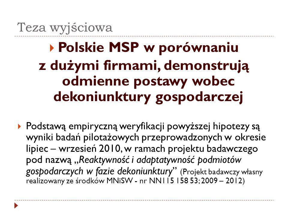 Teza wyjściowa Polskie MSP w porównaniu z dużymi firmami, demonstrują odmienne postawy wobec dekoniunktury gospodarczej Podstawą empiryczną weryfikacji powyższej hipotezy są wyniki badań pilotażowych przeprowadzonych w okresie lipiec – wrzesień 2010, w ramach projektu badawczego pod nazwą Reaktywność i adaptatywność podmiotów gospodarczych w fazie dekoniunktury (Projekt badawczy własny realizowany ze środków MNiSW - nr NN115 158 53; 2009 – 2012)