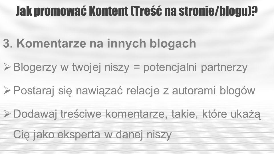Jak promować Kontent (Treść na stronie/blogu)? 3. Komentarze na innych blogach Blogerzy w twojej niszy = potencjalni partnerzy Postaraj się nawiązać r