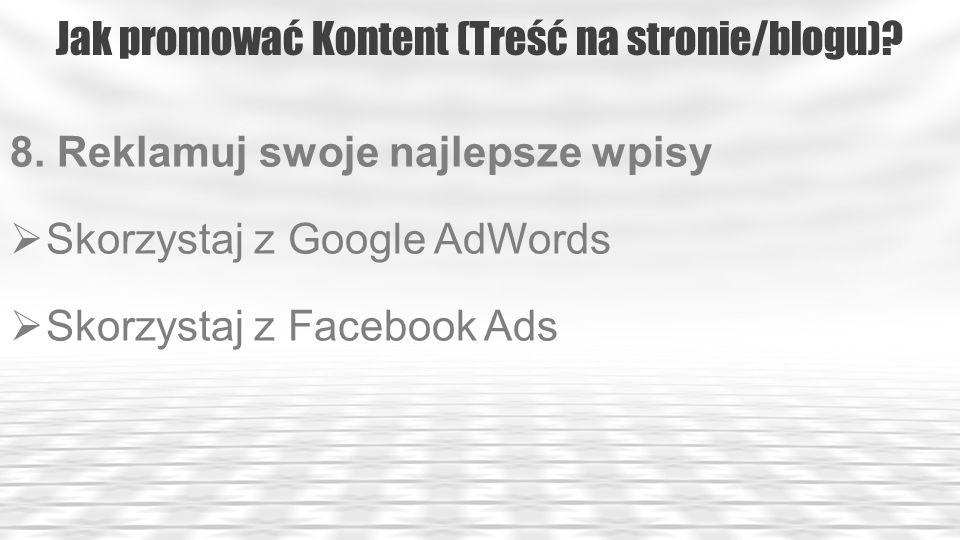 Jak promować Kontent (Treść na stronie/blogu)? 8. Reklamuj swoje najlepsze wpisy Skorzystaj z Google AdWords Skorzystaj z Facebook Ads