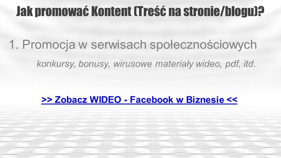 Jak promować Kontent (Treść na stronie/blogu)? 1. Promocja w serwisach społecznościowych konkursy, bonusy, wirusowe materiały wideo, pdf, itd. >> Zoba