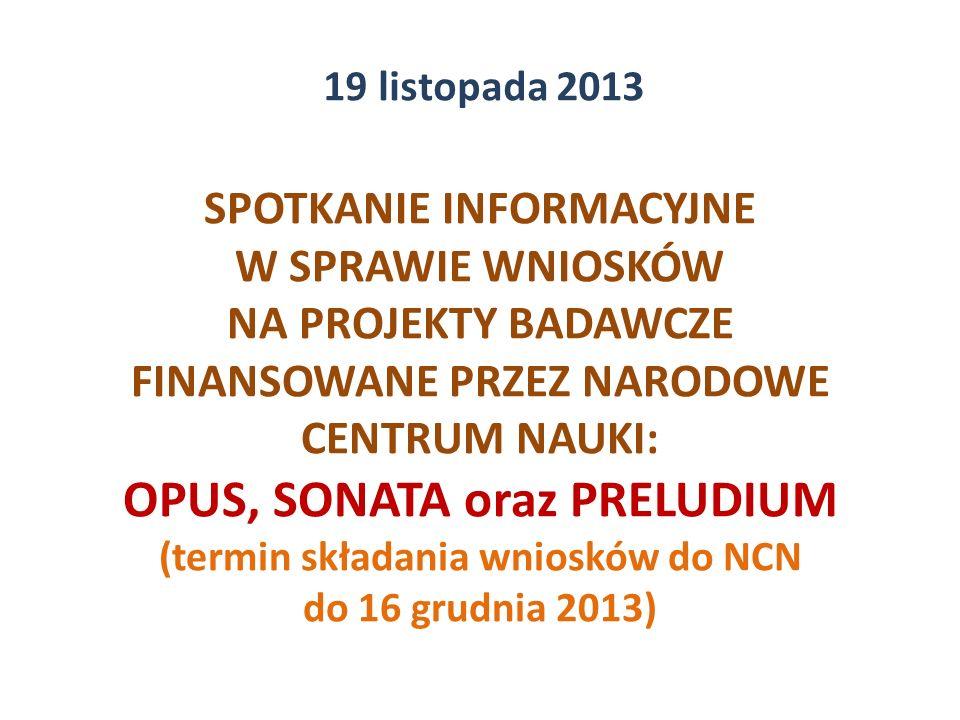 SPOTKANIE INFORMACYJNE W SPRAWIE WNIOSKÓW NA PROJEKTY BADAWCZE FINANSOWANE PRZEZ NARODOWE CENTRUM NAUKI: OPUS, SONATA oraz PRELUDIUM (termin składania wniosków do NCN do 16 grudnia 2013) 19 listopada 2013