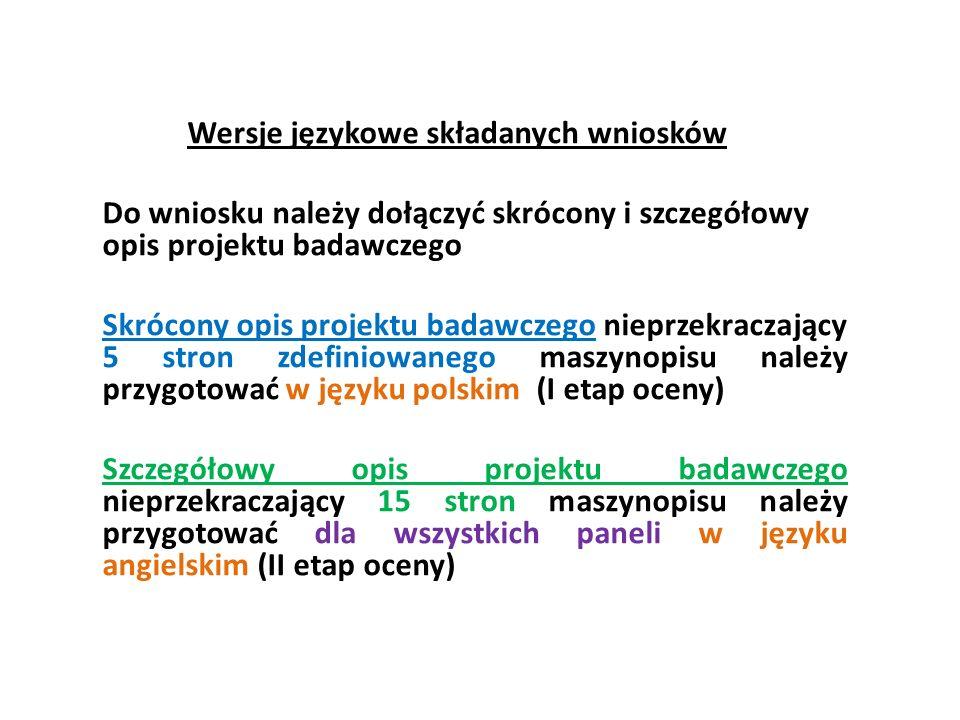 Wersje językowe składanych wniosków Do wniosku należy dołączyć skrócony i szczegółowy opis projektu badawczego Skrócony opis projektu badawczego nieprzekraczający 5 stron zdefiniowanego maszynopisu należy przygotować w języku polskim (I etap oceny) Szczegółowy opis projektu badawczego nieprzekraczający 15 stron maszynopisu należy przygotować dla wszystkich paneli w języku angielskim (II etap oceny)