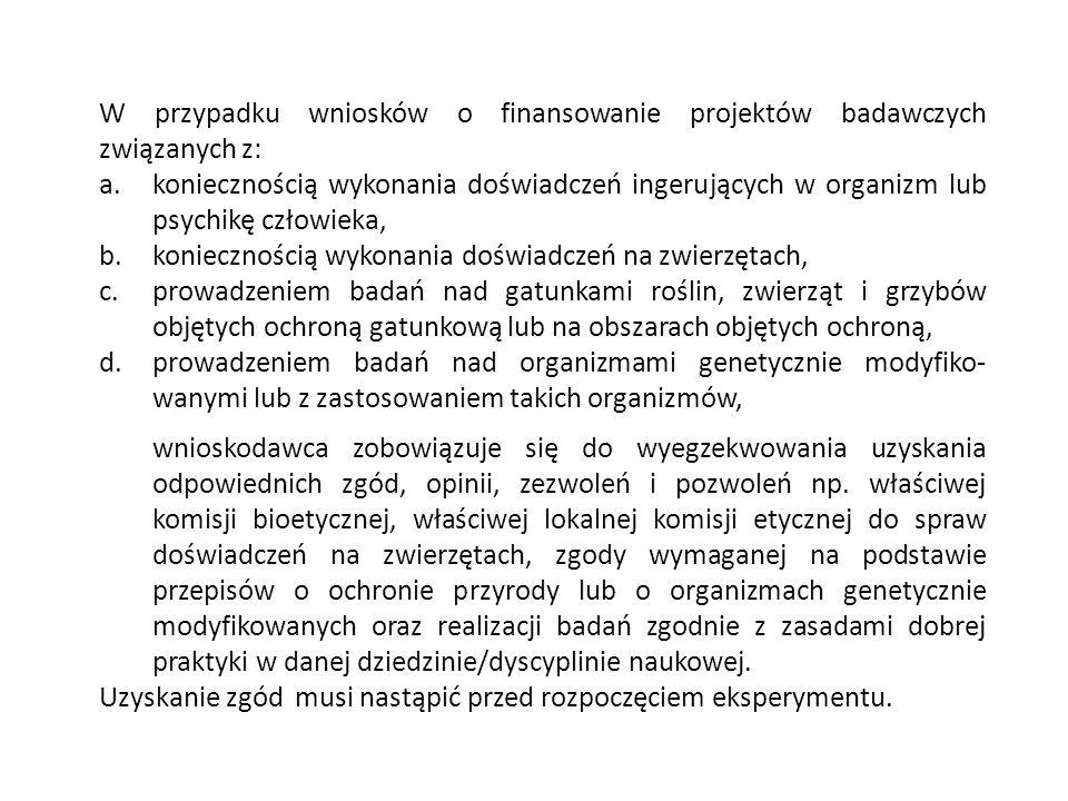 W przypadku wniosków o finansowanie projektów badawczych związanych z: a.koniecznością wykonania doświadczeń ingerujących w organizm lub psychikę człowieka, b.koniecznością wykonania doświadczeń na zwierzętach, c.prowadzeniem badań nad gatunkami roślin, zwierząt i grzybów objętych ochroną gatunkową lub na obszarach objętych ochroną, d.prowadzeniem badań nad organizmami genetycznie modyfiko- wanymi lub z zastosowaniem takich organizmów, wnioskodawca zobowiązuje się do wyegzekwowania uzyskania odpowiednich zgód, opinii, zezwoleń i pozwoleń np.