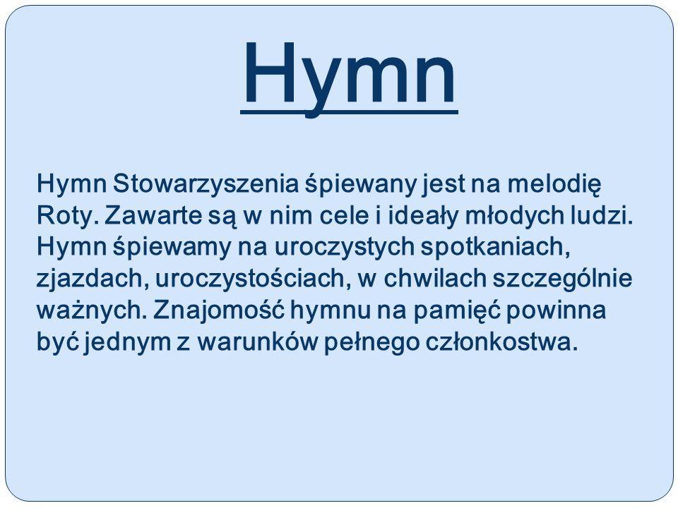 Hymn Hymn Stowarzyszenia śpiewany jest na melodię Roty. Zawarte są w nim cele i ideały młodych ludzi. Hymn śpiewamy na uroczystych spotkaniach, zjazda