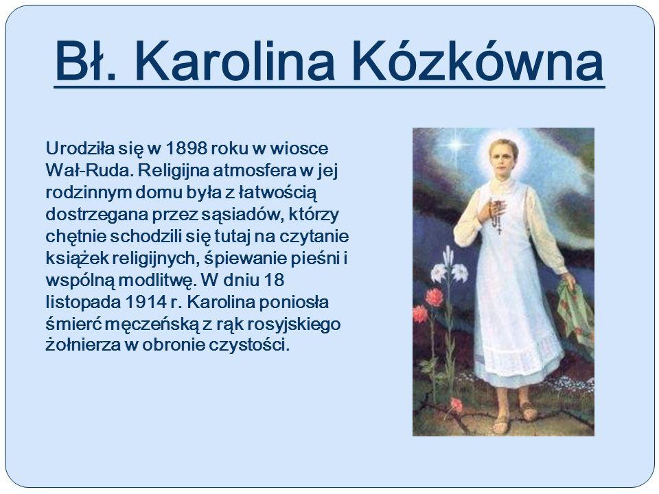 Bł. Karolina Kózkówna Urodziła się w 1898 roku w wiosce Wał-Ruda. Religijna atmosfera w jej rodzinnym domu była z łatwością dostrzegana przez sąsiadów