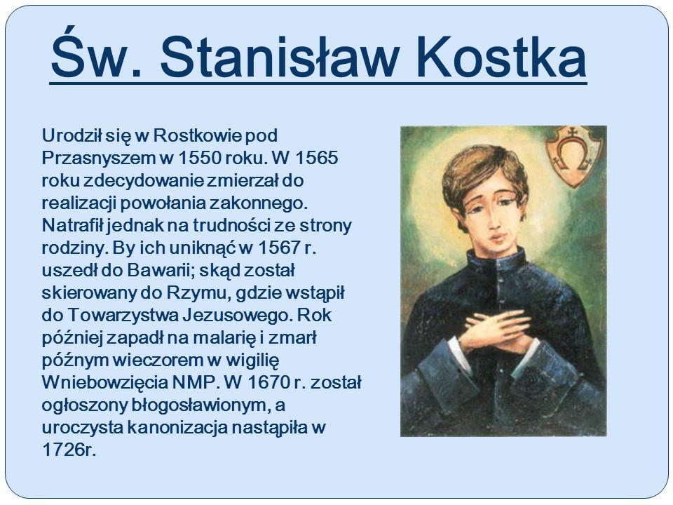 Św. Stanisław Kostka Urodził się w Rostkowie pod Przasnyszem w 1550 roku. W 1565 roku zdecydowanie zmierzał do realizacji powołania zakonnego. Natrafi
