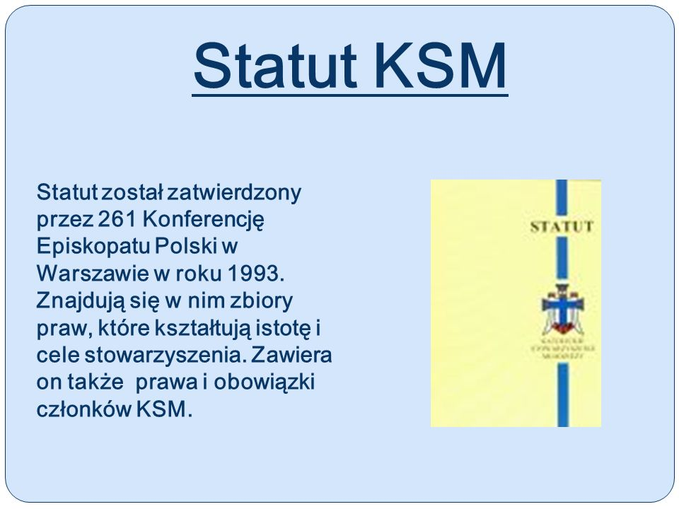 Statut KSM Statut został zatwierdzony przez 261 Konferencję Episkopatu Polski w Warszawie w roku 1993. Znajdują się w nim zbiory praw, które kształtuj