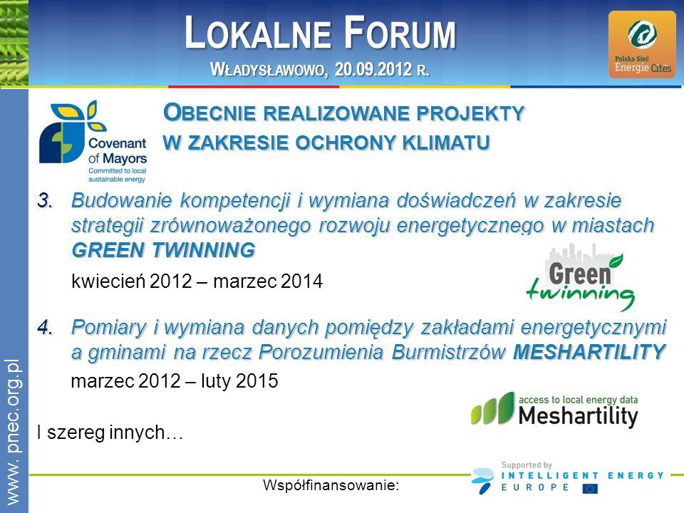 www.pnec.org.pl 3.Budowanie kompetencji i wymiana doświadczeń w zakresie strategii zrównoważonego rozwoju energetycznego w miastach GREEN TWINNING kwiecień 2012 – marzec 2014 Współfinansowanie: 4.Pomiary i wymiana danych pomiędzy zakładami energetycznymi a gminami na rzecz Porozumienia Burmistrzów MESHARTILITY marzec 2012 – luty 2015 I szereg innych… O BECNIE REALIZOWANE PROJEKTY W ZAKRESIE OCHRONY KLIMATU L OKALNE F ORUM W ŁADYSŁAWOWO, 20.09.2012 R.