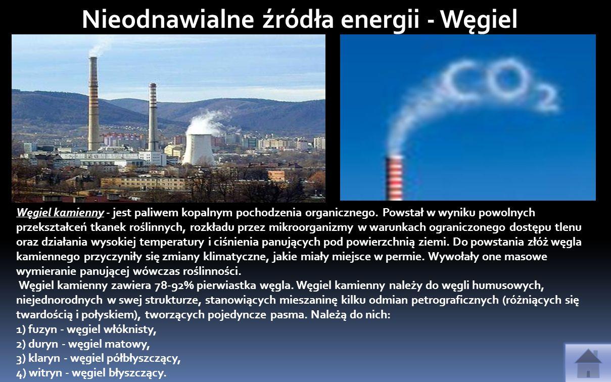 Nieodnawialne źródła energii - Węgiel Węgiel kamienny - jest paliwem kopalnym pochodzenia organicznego. Powstał w wyniku powolnych przekształceń tkane