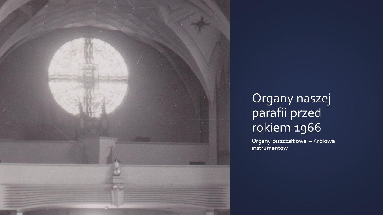 Organy naszej parafii przed rokiem 1966 Organy piszczałkowe – Królowa instrumentów