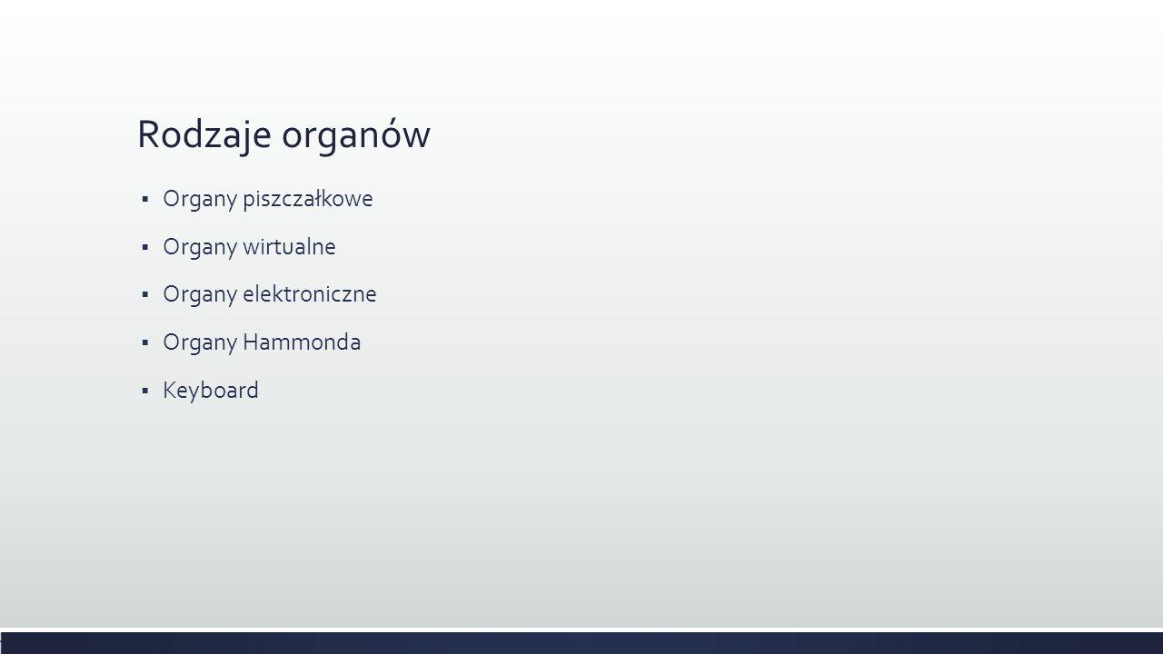 Rodzaje organów Organy piszczałkowe Organy wirtualne Organy elektroniczne Organy Hammonda Keyboard
