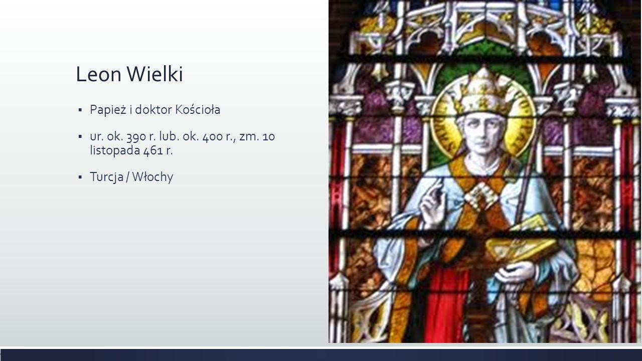 Leon Wielki Papież i doktor Kościoła ur. ok. 390 r. lub. ok. 400 r., zm. 10 listopada 461 r. Turcja / Włochy
