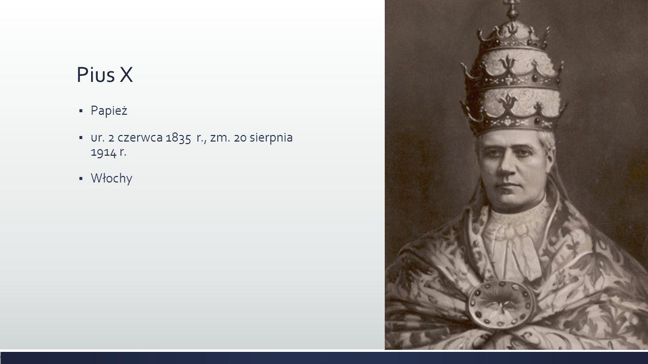 Pius X Papież ur. 2 czerwca 1835 r., zm. 20 sierpnia 1914 r. Włochy