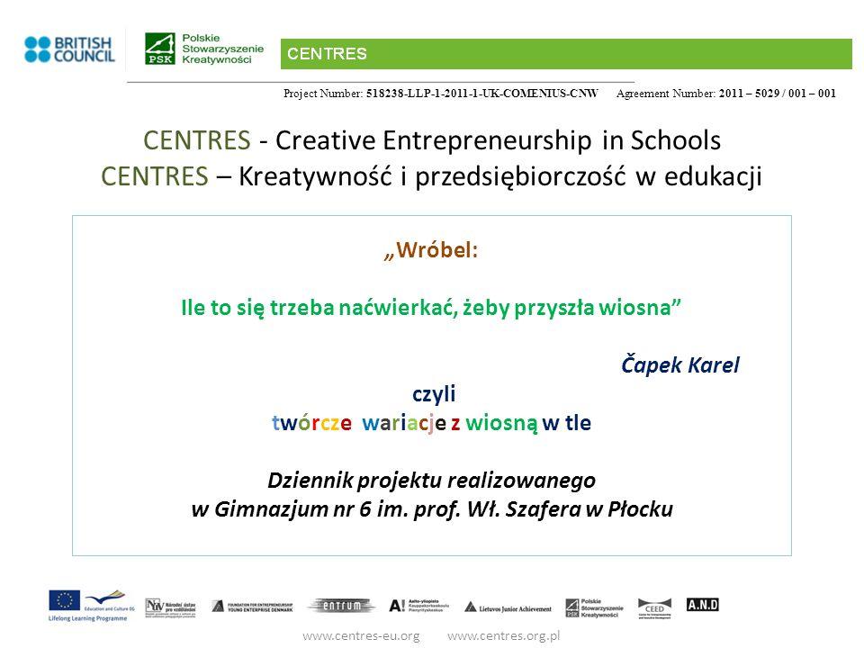Project Number: 518238-LLP-1-2011-1-UK-COMENIUS-CNW Agreement Number: 2011 – 5029 / 001 – 001 CENTRES - Creative Entrepreneurship in Schools CENTRES – Kreatywność i przedsiębiorczość w edukacji Wróbel: Ile to się trzeba naćwierkać, żeby przyszła wiosna Čapek Karel czyli twórcze wariacje z wiosną w tle Dziennik projektu realizowanego w Gimnazjum nr 6 im.