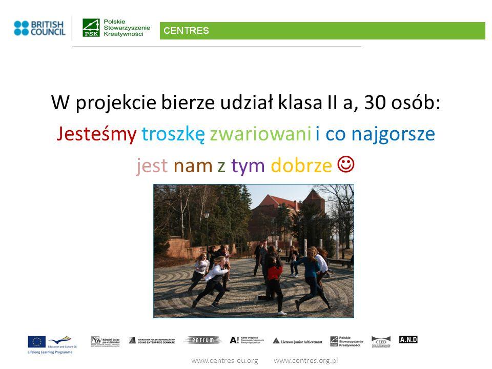 W projekcie bierze udział klasa II a, 30 osób: Jesteśmy troszkę zwariowani i co najgorsze jest nam z tym dobrze www.centres-eu.org www.centres.org.pl