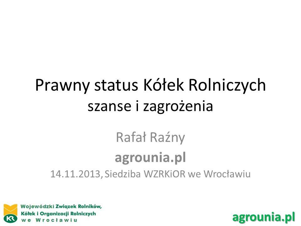 Prawny status Kółek Rolniczych szanse i zagrożenia Rafał Raźny agrounia.pl 14.11.2013, Siedziba WZRKiOR we Wrocławiu agrounia.pl