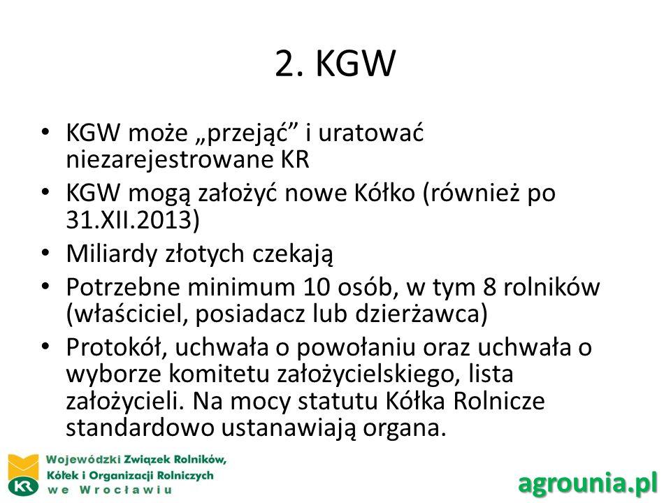 2. KGW KGW może przejąć i uratować niezarejestrowane KR KGW mogą założyć nowe Kółko (również po 31.XII.2013) Miliardy złotych czekają Potrzebne minimu