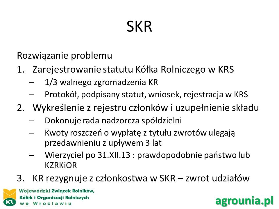SKR Rozwiązanie problemu 1.Zarejestrowanie statutu Kółka Rolniczego w KRS – 1/3 walnego zgromadzenia KR – Protokół, podpisany statut, wniosek, rejestracja w KRS 2.Wykreślenie z rejestru członków i uzupełnienie składu – Dokonuje rada nadzorcza spółdzielni – Kwoty roszczeń o wypłatę z tytułu zwrotów ulegają przedawnieniu z upływem 3 lat – Wierzyciel po 31.XII.13 : prawdopodobnie państwo lub KZRKiOR 3.KR rezygnuje z członkostwa w SKR – zwrot udziałów agrounia.pl
