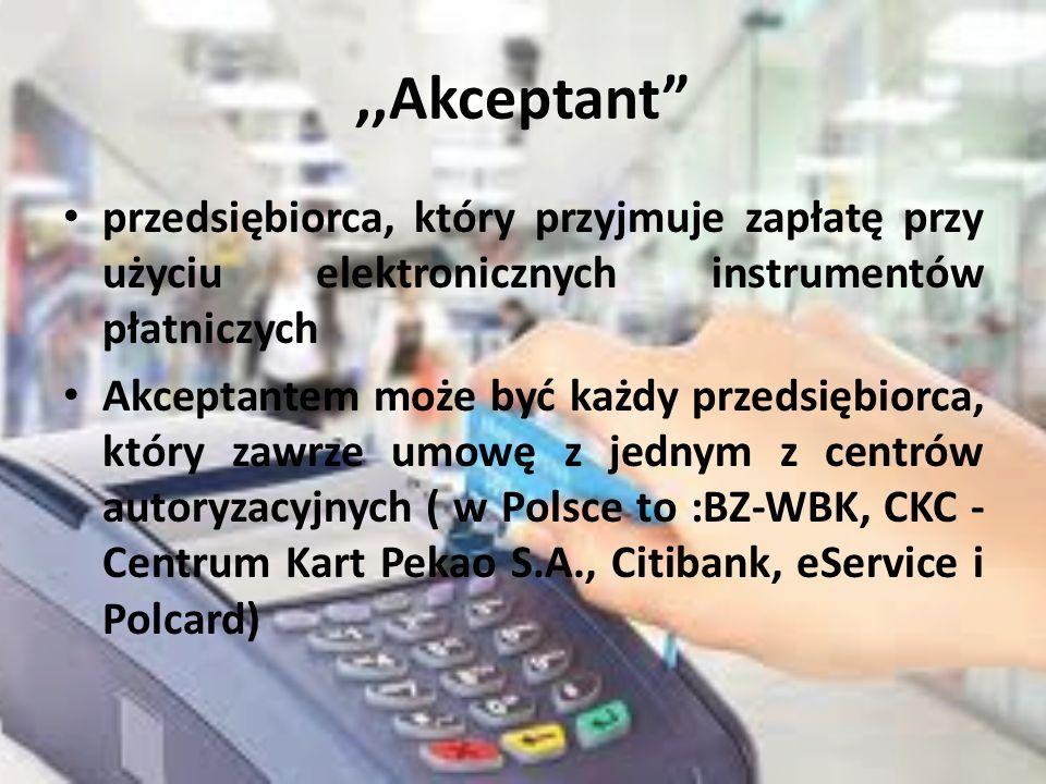 ,,Akceptant przedsiębiorca, który przyjmuje zapłatę przy użyciu elektronicznych instrumentów płatniczych Akceptantem może być każdy przedsiębiorca, który zawrze umowę z jednym z centrów autoryzacyjnych ( w Polsce to :BZ-WBK, CKC - Centrum Kart Pekao S.A., Citibank, eService i Polcard)