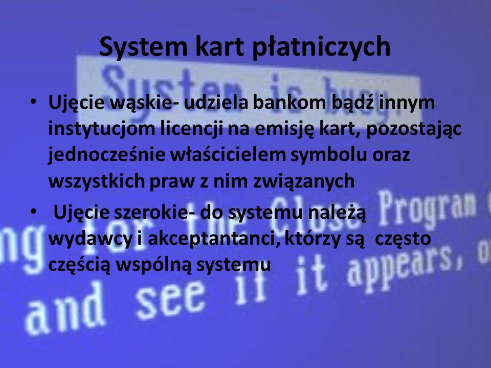 System kart płatniczych Ujęcie wąskie- udziela bankom bądź innym instytucjom licencji na emisję kart, pozostając jednocześnie właścicielem symbolu oraz wszystkich praw z nim związanych Ujęcie szerokie- do systemu należą wydawcy i akceptantanci, którzy są często częścią wspólną systemu