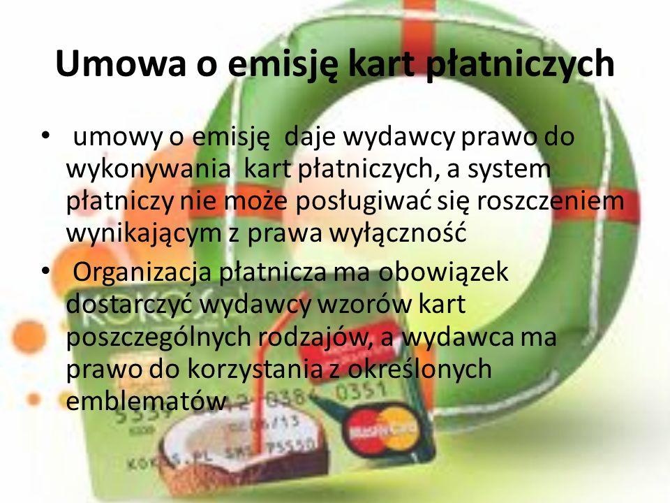 Umowa o emisję kart płatniczych umowy o emisję daje wydawcy prawo do wykonywania kart płatniczych, a system płatniczy nie może posługiwać się roszczeniem wynikającym z prawa wyłączność Organizacja płatnicza ma obowiązek dostarczyć wydawcy wzorów kart poszczególnych rodzajów, a wydawca ma prawo do korzystania z określonych emblematów