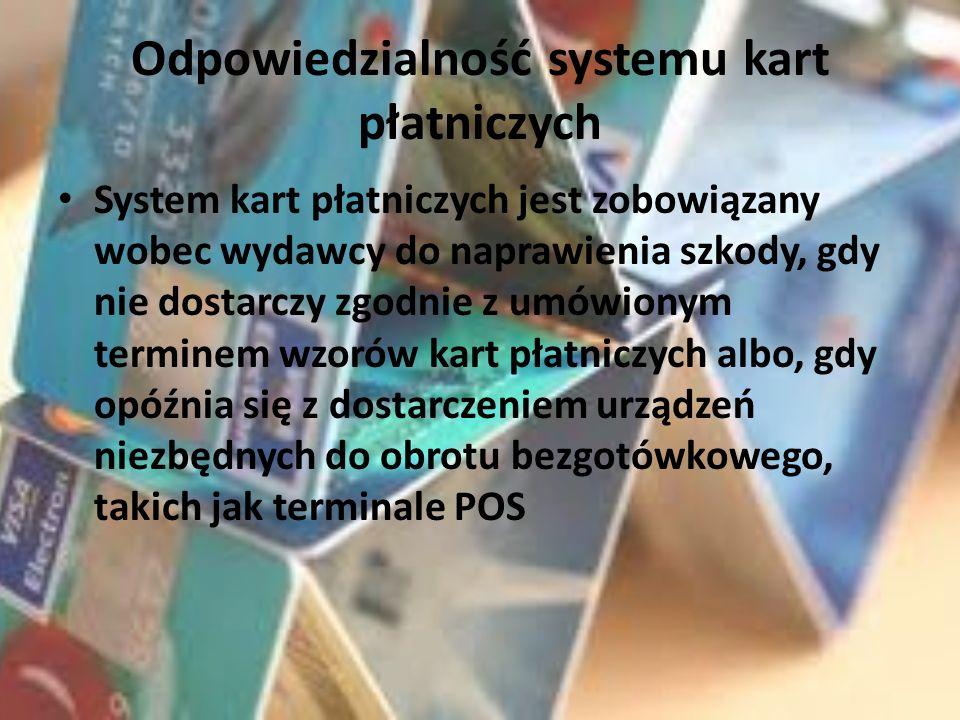 Odpowiedzialność systemu kart płatniczych System kart płatniczych jest zobowiązany wobec wydawcy do naprawienia szkody, gdy nie dostarczy zgodnie z umówionym terminem wzorów kart płatniczych albo, gdy opóźnia się z dostarczeniem urządzeń niezbędnych do obrotu bezgotówkowego, takich jak terminale POS