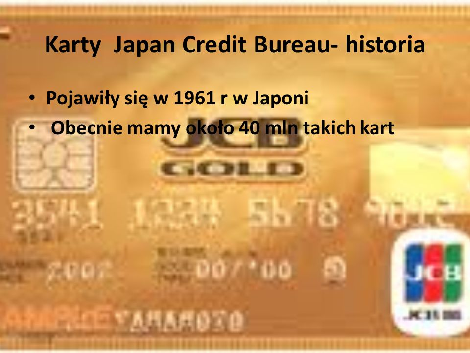 Karty Japan Credit Bureau- historia Pojawiły się w 1961 r w Japoni Obecnie mamy około 40 mln takich kart