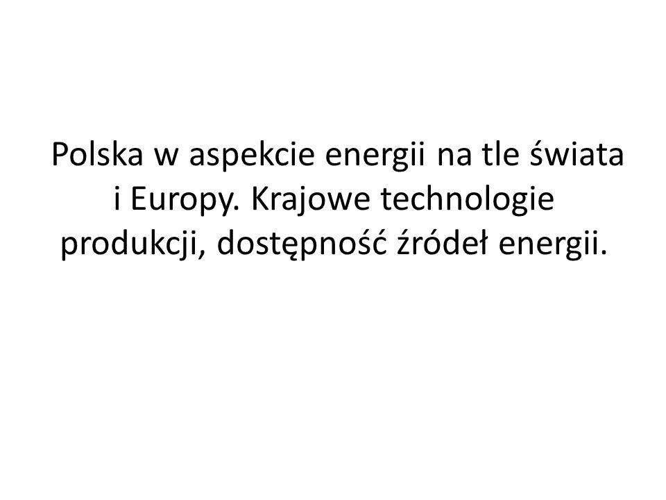 Polska w aspekcie energii na tle świata i Europy. Krajowe technologie produkcji, dostępność źródeł energii.