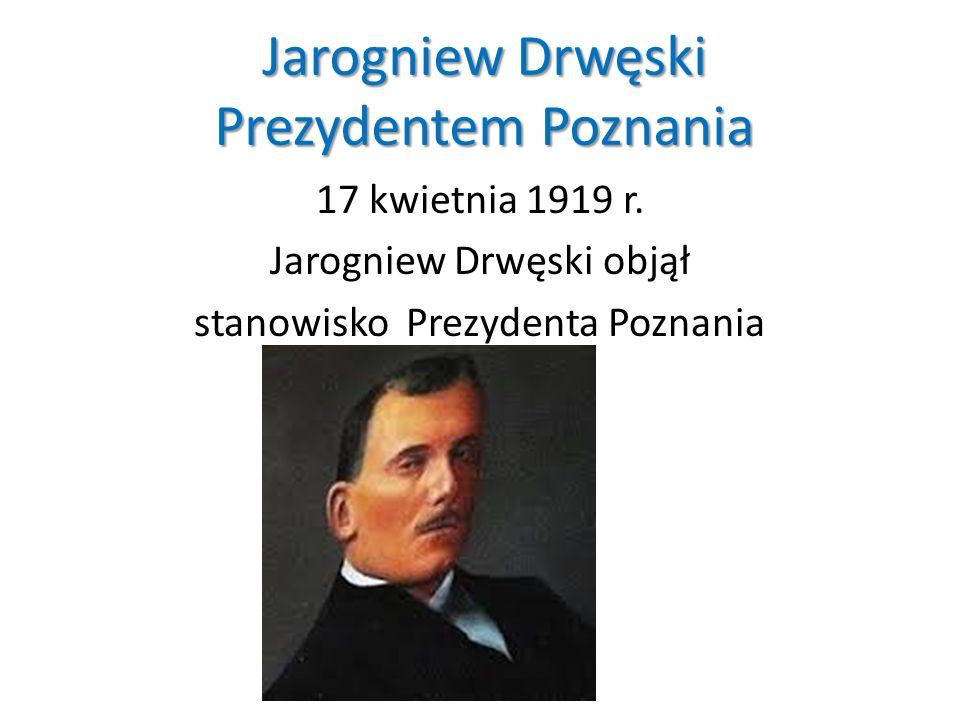 Jarogniew Drwęski Prezydentem Poznania 17 kwietnia 1919 r. Jarogniew Drwęski objął stanowisko Prezydenta Poznania