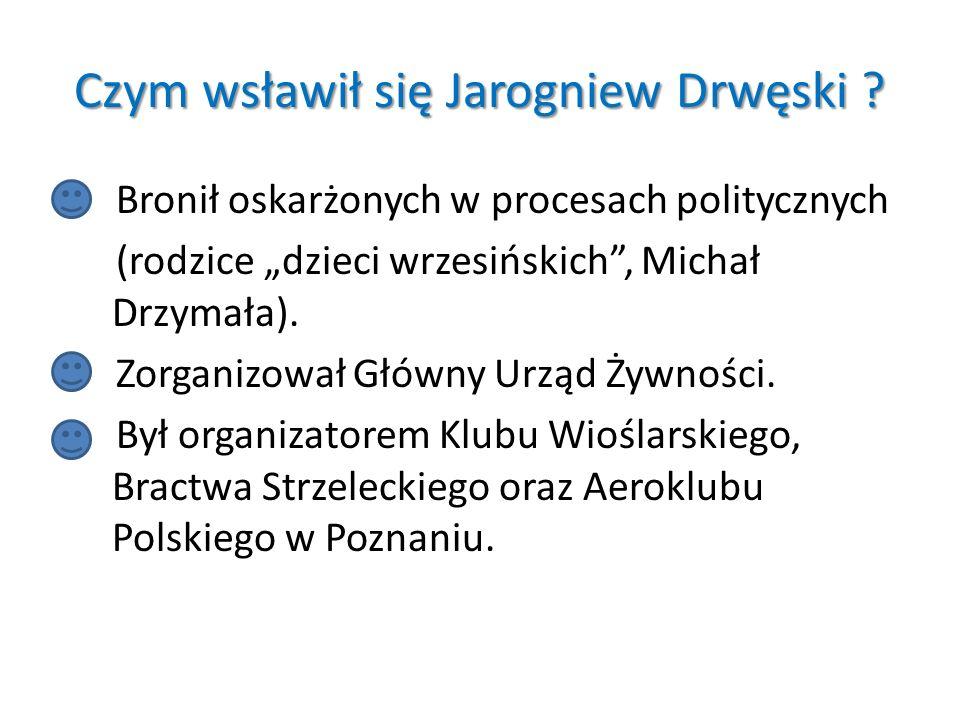 Czym wsławił się Jarogniew Drwęski ? Bronił oskarżonych w procesach politycznych (rodzice dzieci wrzesińskich, Michał Drzymała). Zorganizował Główny U