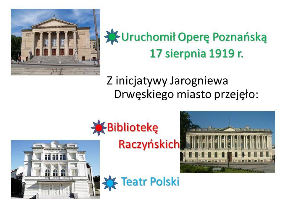 Uruchomił Operę Poznańską Uruchomił Operę Poznańską 17 sierpnia 1919 r. 17 sierpnia 1919 r. Z inicjatywy Jarogniewa Drwęskiego miasto przejęło:Bibliot