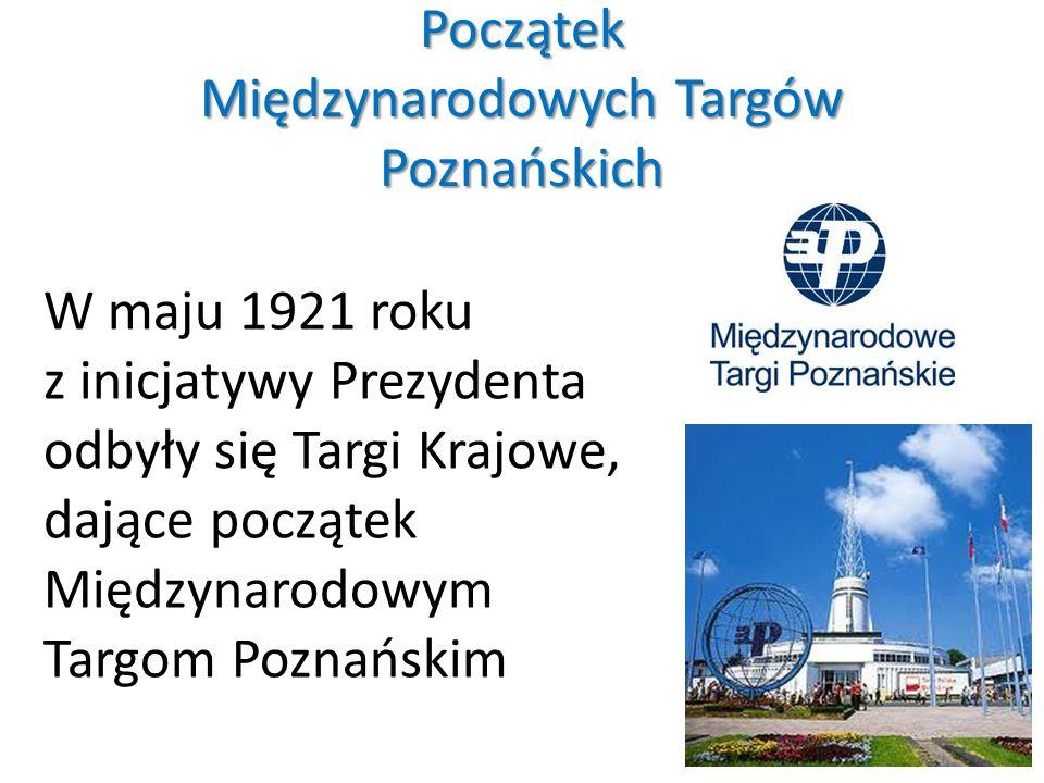 Początek Międzynarodowych Targów Poznańskich W maju 1921 roku z inicjatywy Prezydenta odbyły się Targi Krajowe, dające początek Międzynarodowym Targom