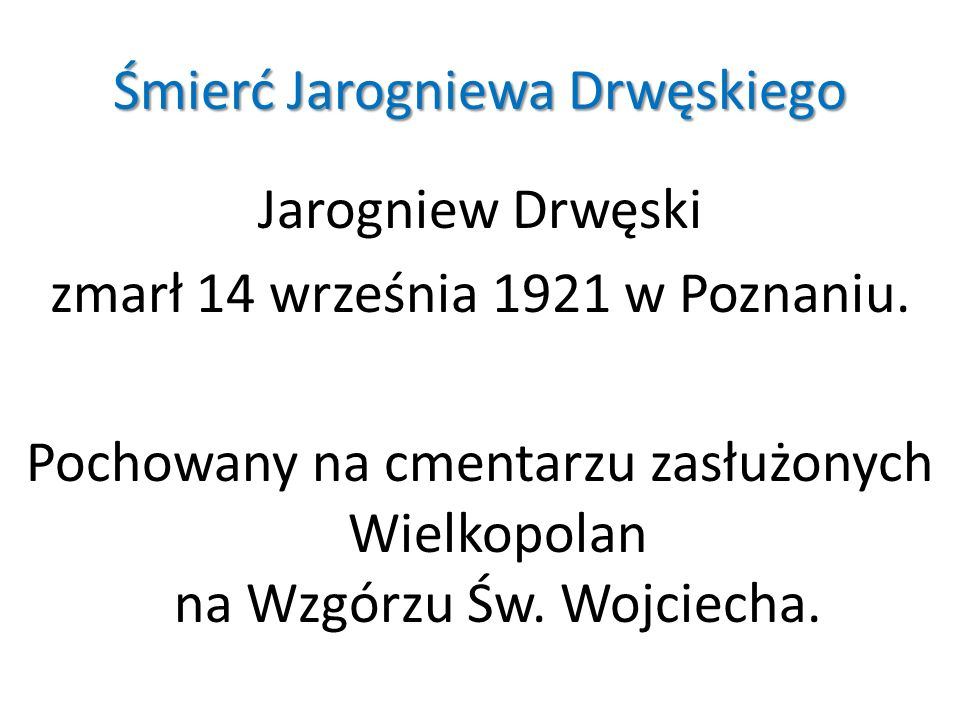 Śmierć Jarogniewa Drwęskiego Jarogniew Drwęski zmarł 14 września 1921 w Poznaniu. Pochowany na cmentarzu zasłużonych Wielkopolan na Wzgórzu Św. Wojcie
