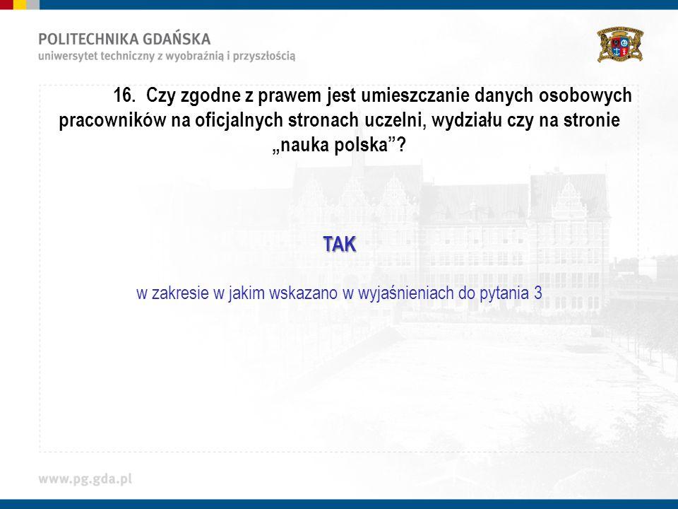 16. Czy zgodne z prawem jest umieszczanie danych osobowych pracowników na oficjalnych stronach uczelni, wydziału czy na stronie nauka polska?TAK w zak