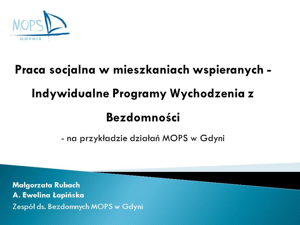 Małgorzata Rubach A. Ewelina Łapińska Zespół ds. Bezdomnych MOPS w Gdyni Praca socjalna w mieszkaniach wspieranych - Indywidualne Programy Wychodzenia