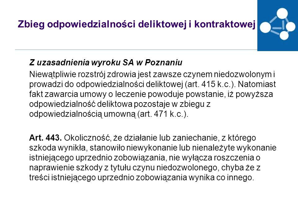 Zbieg odpowiedzialności deliktowej i kontraktowej Z uzasadnienia wyroku SA w Poznaniu Niewątpliwie rozstrój zdrowia jest zawsze czynem niedozwolonym i prowadzi do odpowiedzialności deliktowej (art.