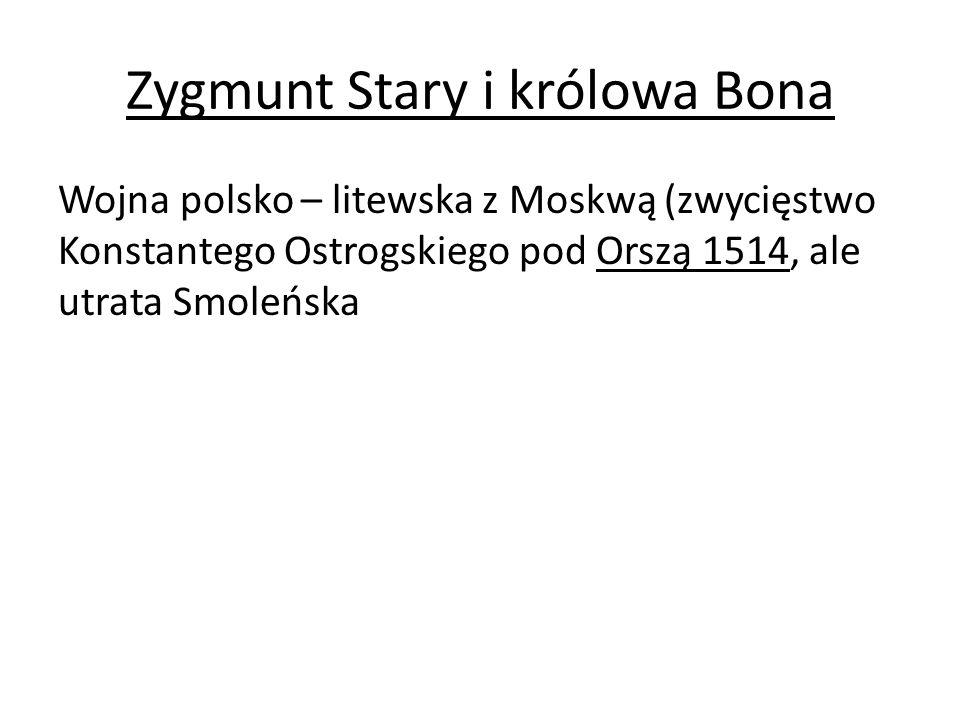 Zygmunt Stary i królowa Bona Wojna polsko – litewska z Moskwą (zwycięstwo Konstantego Ostrogskiego pod Orszą 1514, ale utrata Smoleńska
