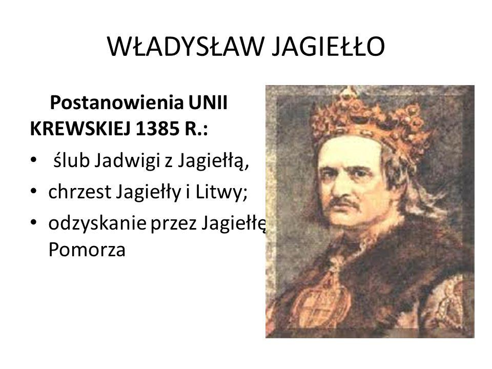 WŁADYSŁAW JAGIEŁŁO Postanowienia UNII KREWSKIEJ 1385 R.: ślub Jadwigi z Jagiełłą, chrzest Jagiełły i Litwy; odzyskanie przez Jagiełłę Pomorza