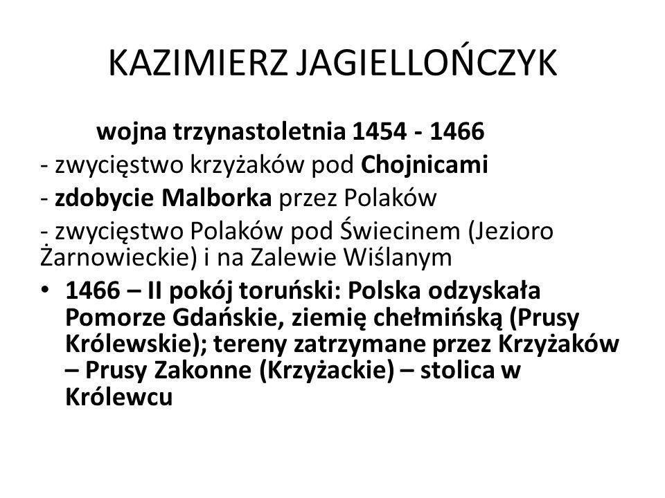 KAZIMIERZ JAGIELLOŃCZYK wojna trzynastoletnia 1454 - 1466 - zwycięstwo krzyżaków pod Chojnicami - zdobycie Malborka przez Polaków - zwycięstwo Polaków pod Świecinem (Jezioro Żarnowieckie) i na Zalewie Wiślanym 1466 – II pokój toruński: Polska odzyskała Pomorze Gdańskie, ziemię chełmińską (Prusy Królewskie); tereny zatrzymane przez Krzyżaków – Prusy Zakonne (Krzyżackie) – stolica w Królewcu