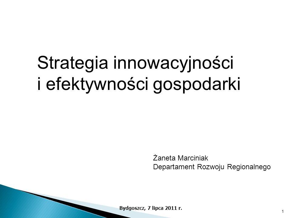 Bydgoszcz, 7 lipca 2011 r. Strategia innowacyjności i efektywności gospodarki Żaneta Marciniak Departament Rozwoju Regionalnego 1