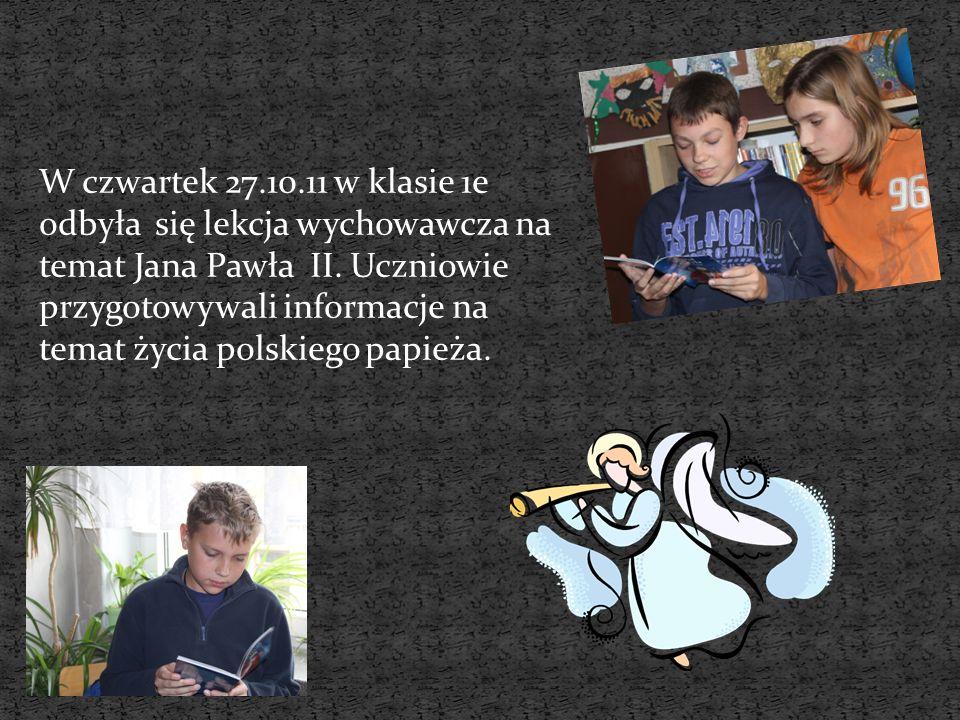 W czwartek 27.10.11 w klasie 1e odbyła się lekcja wychowawcza na temat Jana Pawła II. Uczniowie przygotowywali informacje na temat życia polskiego pap