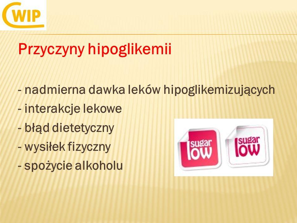 Przyczyny hipoglikemii - nadmierna dawka leków hipoglikemizujących - interakcje lekowe - błąd dietetyczny - wysiłek fizyczny - spożycie alkoholu