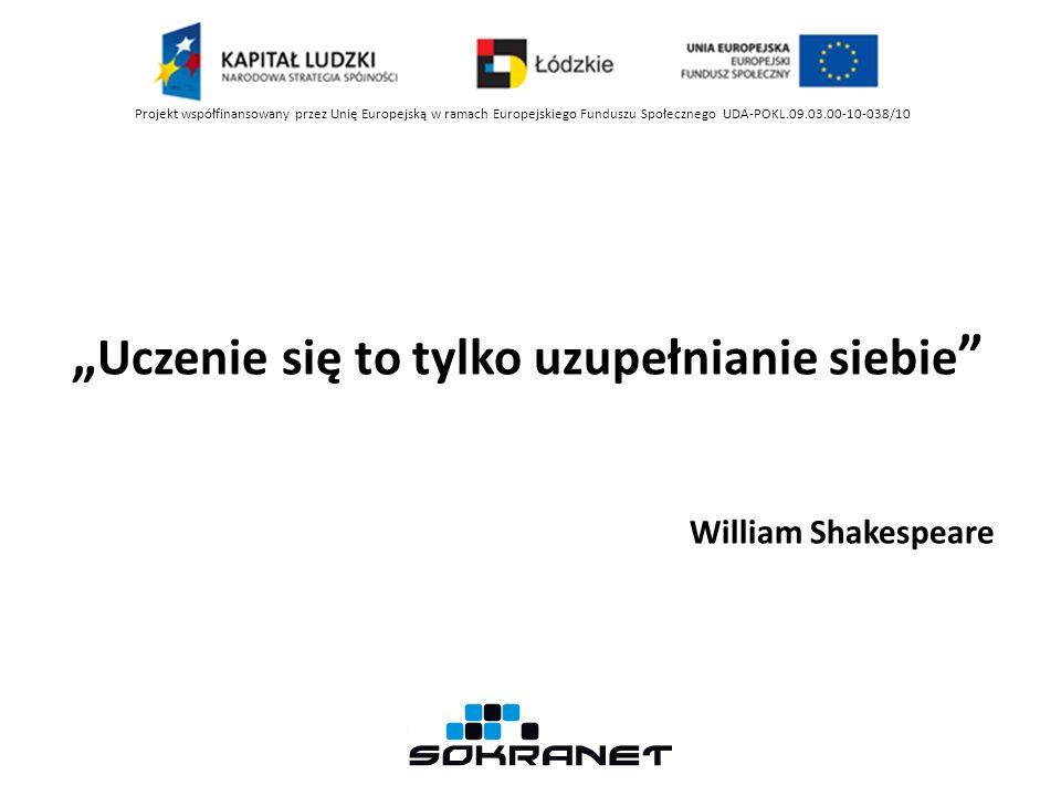 Uczenie się to tylko uzupełnianie siebie William Shakespeare Projekt współfinansowany przez Unię Europejską w ramach Europejskiego Funduszu Społecznego UDA-POKL.09.03.00-10-038/10
