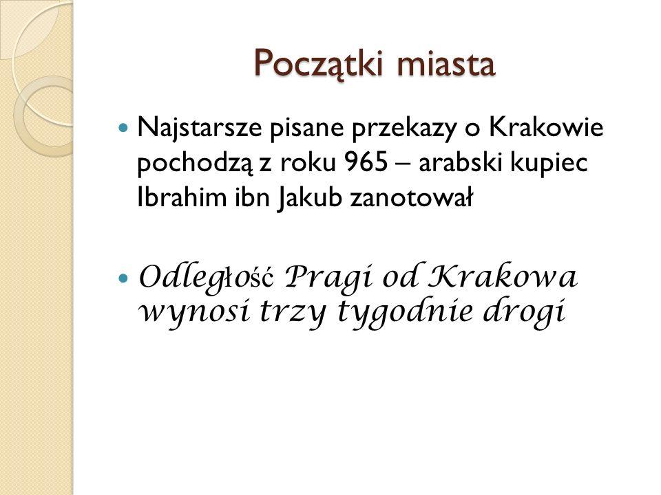 Początki miasta Najstarsze pisane przekazy o Krakowie pochodzą z roku 965 – arabski kupiec Ibrahim ibn Jakub zanotował Odleg ł o ść Pragi od Krakowa w
