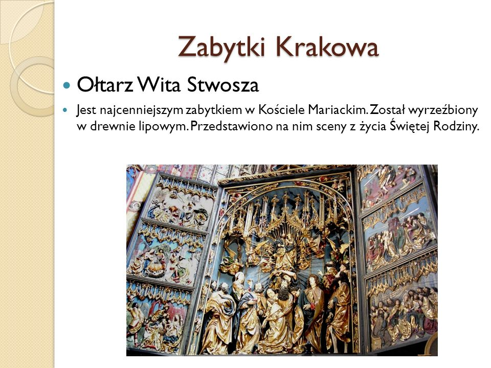 Zabytki Krakowa Ołtarz Wita Stwosza Jest najcenniejszym zabytkiem w Kościele Mariackim. Został wyrzeźbiony w drewnie lipowym. Przedstawiono na nim sce