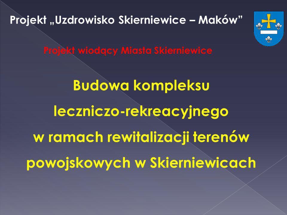Projekt Uzdrowisko Skierniewice – Maków Projekt wiodący Miasta Skierniewice Budowa kompleksu leczniczo-rekreacyjnego w ramach rewitalizacji terenów po