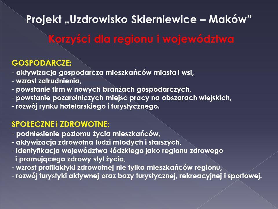 Projekt Uzdrowisko Skierniewice – Maków Korzyści dla regionu i województwa GOSPODARCZE: - aktywizacja gospodarcza mieszkańców miasta i wsi, - wzrost z