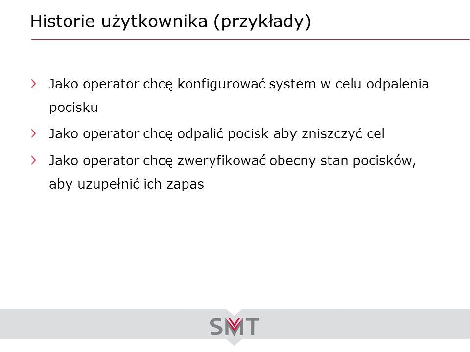Historie użytkownika (przykłady) Jako operator chcę konfigurować system w celu odpalenia pocisku Jako operator chcę odpalić pocisk aby zniszczyć cel J