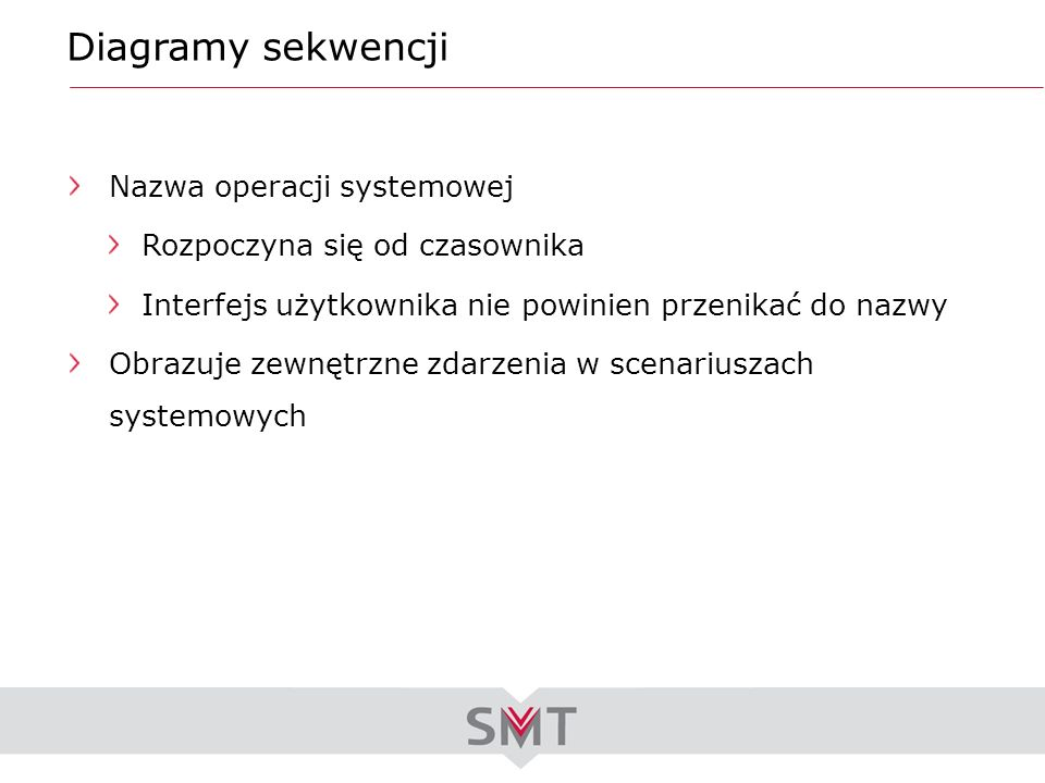 Diagramy sekwencji Nazwa operacji systemowej Rozpoczyna się od czasownika Interfejs użytkownika nie powinien przenikać do nazwy Obrazuje zewnętrzne zd